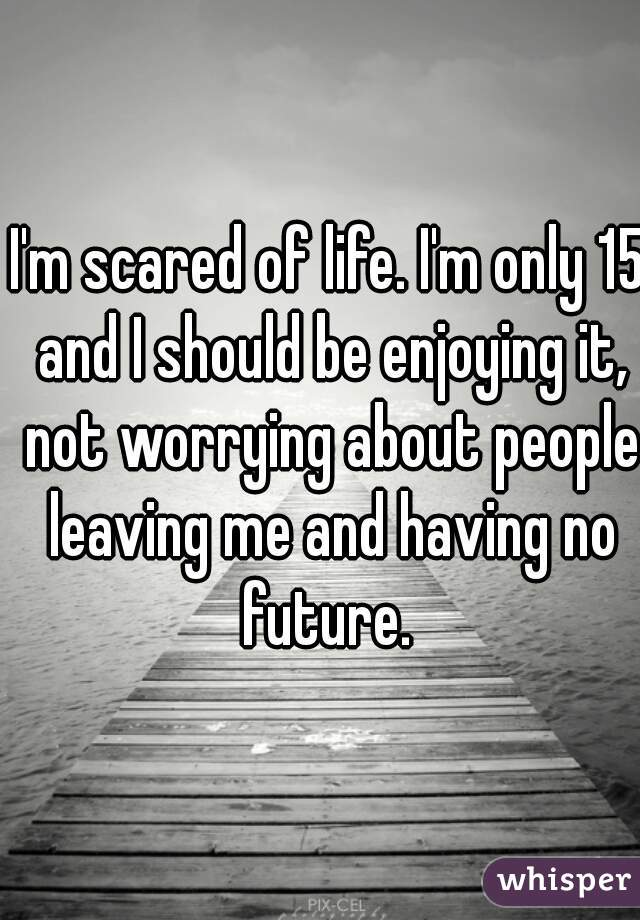 I'm scared of life. I'm only 15 and I should be enjoying it, not worrying about people leaving me and having no future.