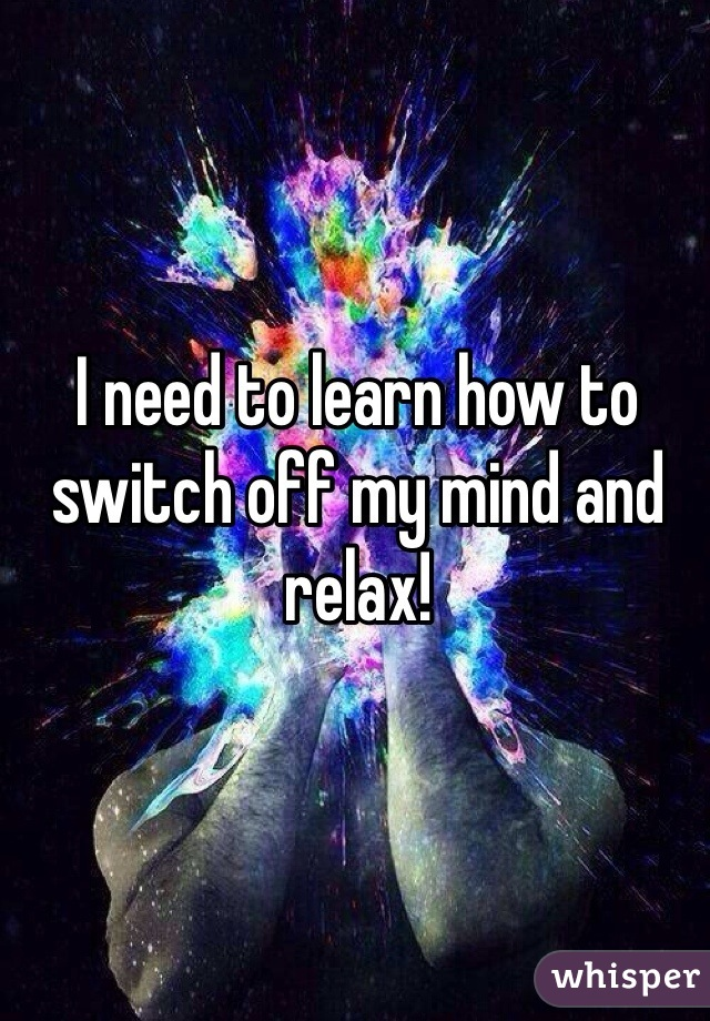 I need to learn how to switch off my mind and relax!