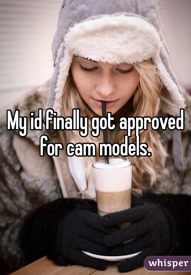 My id finally got approved for cam models.