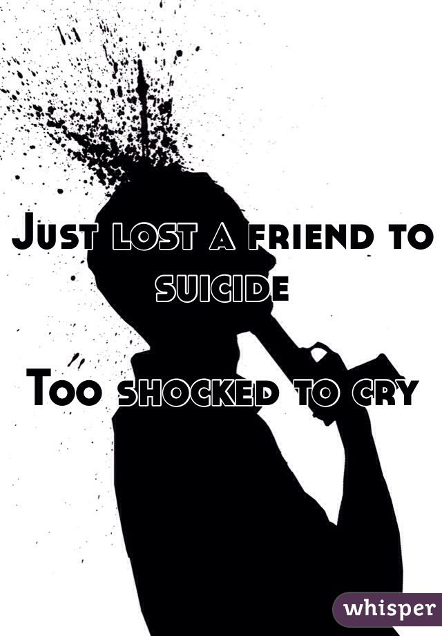 Just lost a friend to suicide  Too shocked to cry