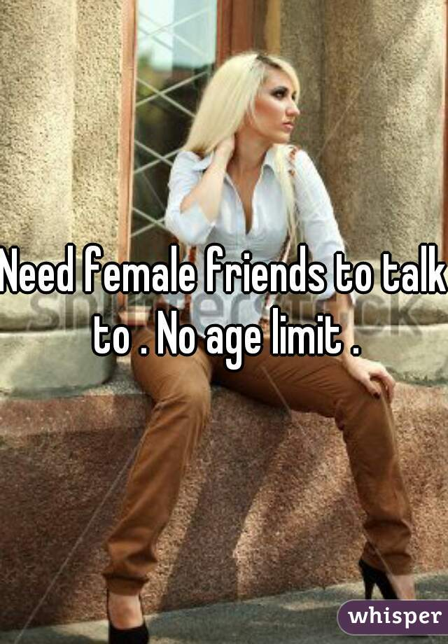 Need female friends to talk to . No age limit .