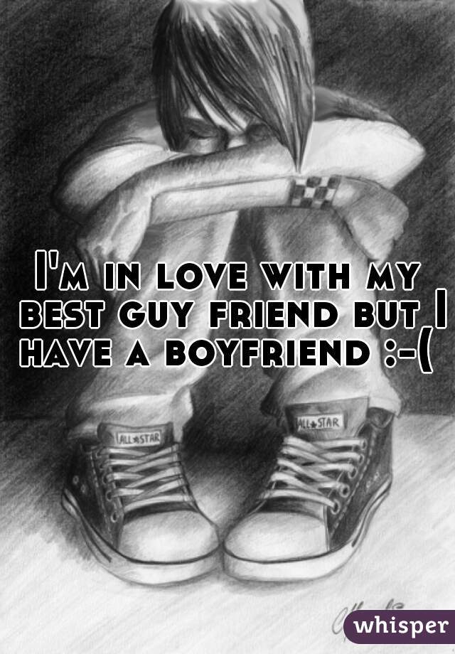 I'm in love with my best guy friend but I have a boyfriend :-(