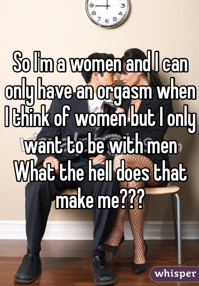 So I'm a women and I can only have an orgasm when I think of women but I only want to be with men What the hell does that make me???