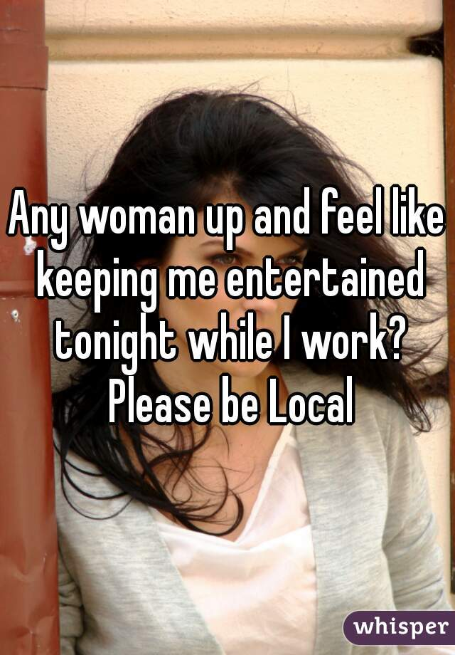 Any woman up and feel like keeping me entertained tonight while I work? Please be Local
