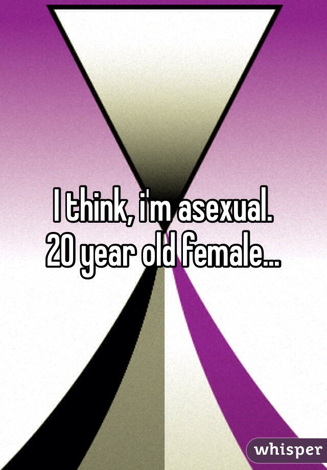 I think, i'm asexual.  20 year old female...