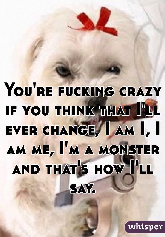 You're fucking crazy if you think that I'll ever change, I am I, I am me, I'm a monster and that's how I'll say.