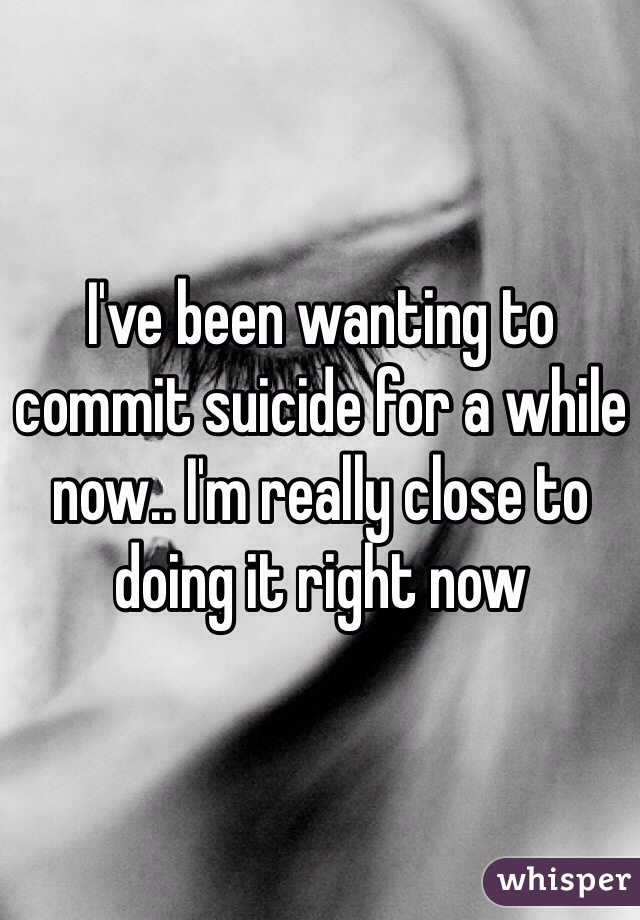 I've been wanting to commit suicide for a while now.. I'm really close to doing it right now