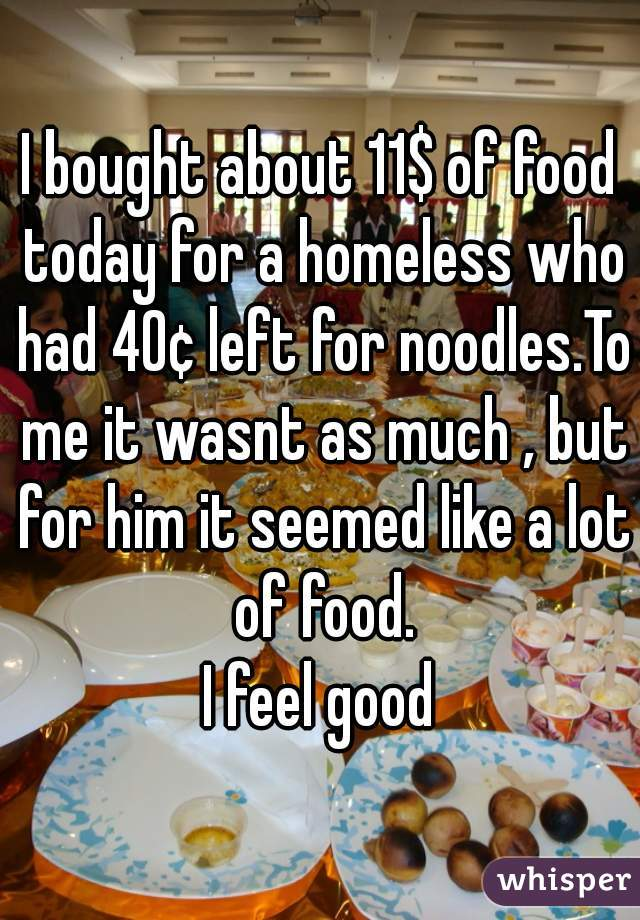 I bought about 11$ of food today for a homeless who had 40¢ left for noodles.To me it wasnt as much , but for him it seemed like a lot of food. I feel good