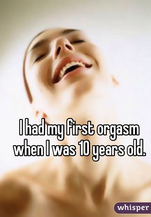 I had my first orgasm when I was 10 years old.