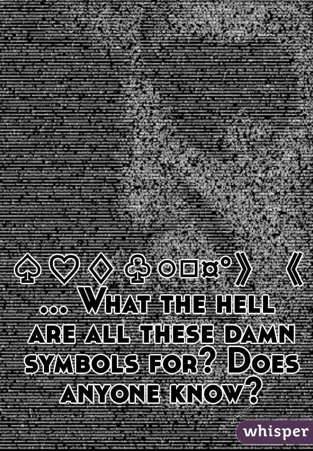 ♤♡♢♧○□¤°》《... What the hell are all these damn symbols for? Does anyone know?