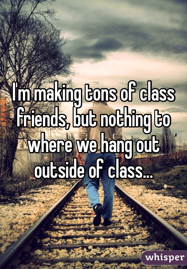 I'm making tons of class friends, but nothing to where we hang out outside of class...