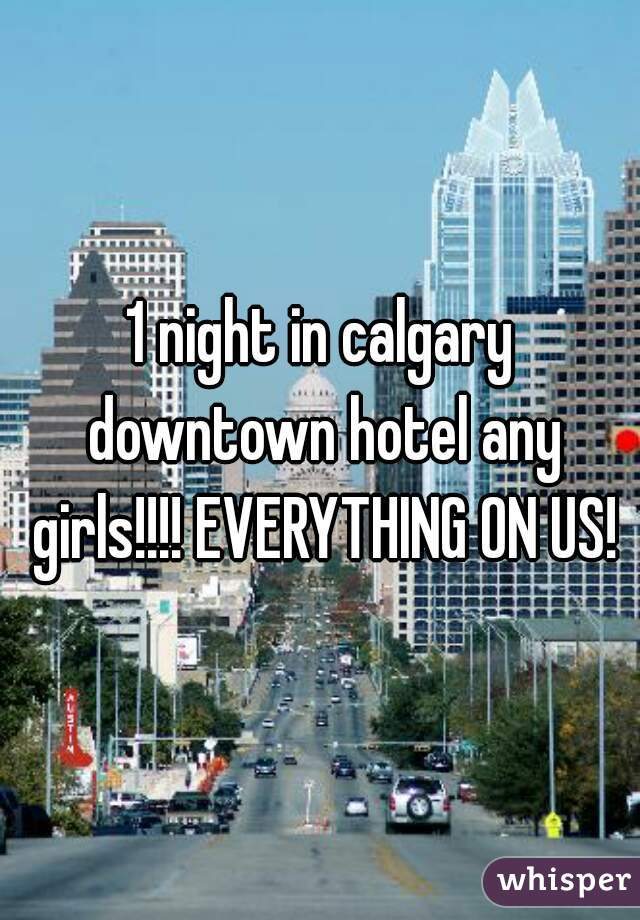 1 night in calgary downtown hotel any girls!!!! EVERYTHING ON US!