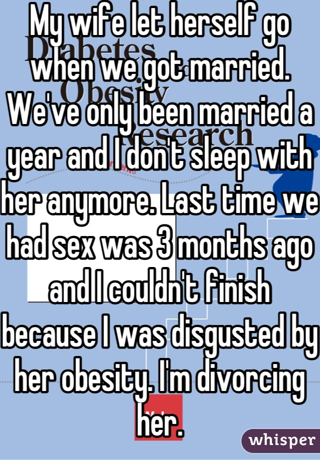 My wife let herself go when we got married. We've only been married a year and I don't sleep with her anymore. Last time we had sex was 3 months ago and I couldn't finish because I was disgusted by her obesity. I'm divorcing her.