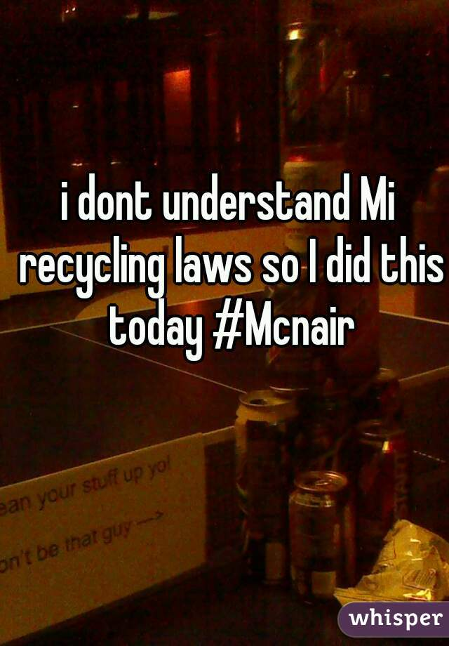 i dont understand Mi recycling laws so I did this today #Mcnair