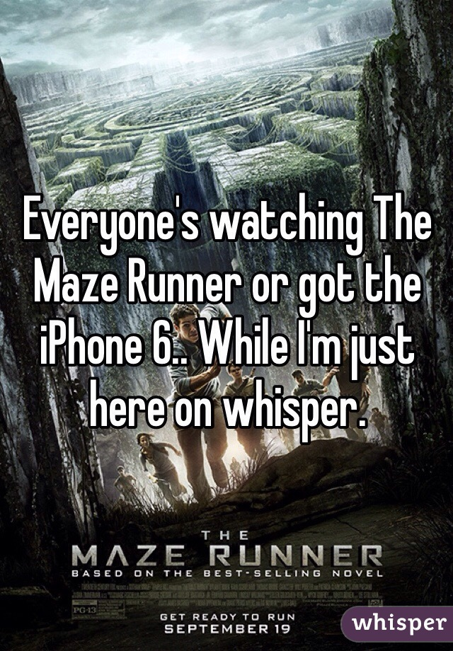 Everyone's watching The Maze Runner or got the iPhone 6.. While I'm just here on whisper.