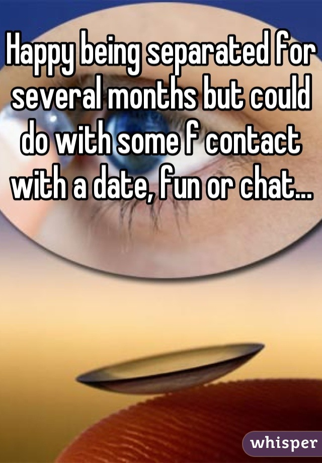 Happy being separated for several months but could do with some f contact with a date, fun or chat...