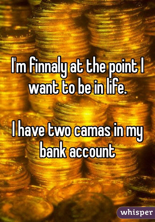 I'm finnaly at the point I want to be in life.  I have two camas in my bank account