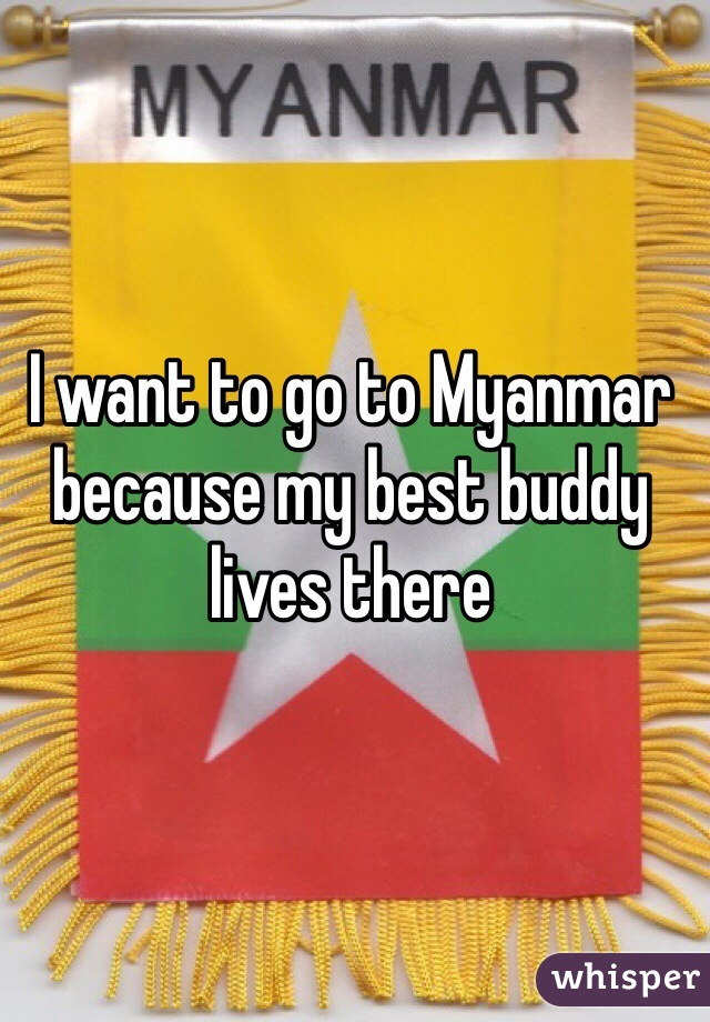 I want to go to Myanmar because my best buddy lives there