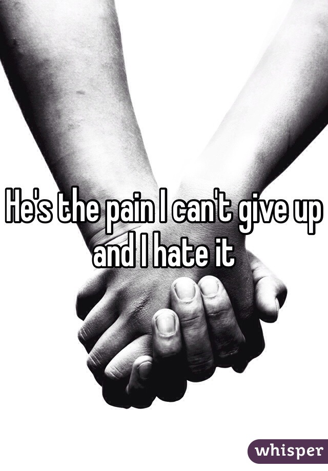 He's the pain I can't give up and I hate it