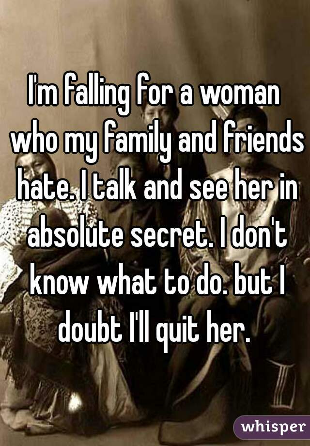 I'm falling for a woman who my family and friends hate. I talk and see her in absolute secret. I don't know what to do. but I doubt I'll quit her.
