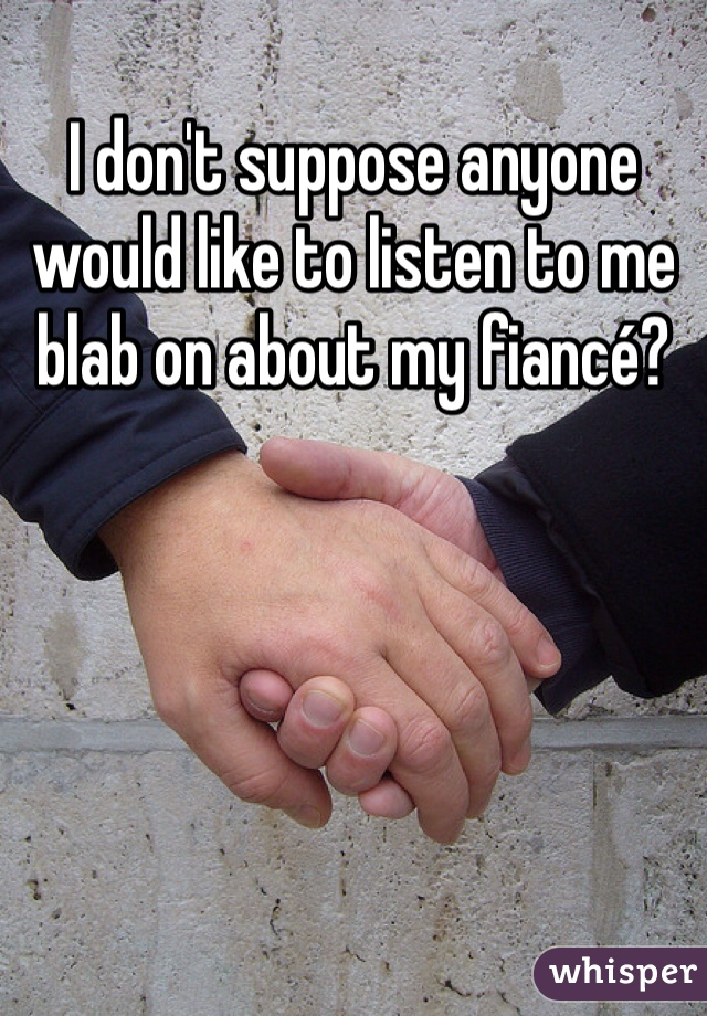 I don't suppose anyone would like to listen to me blab on about my fiancé?