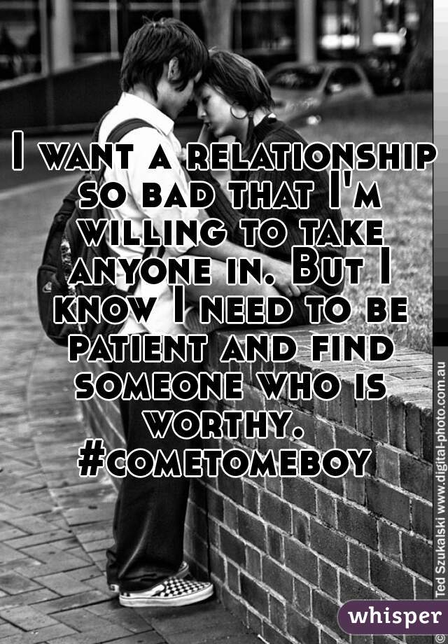 I want a relationship so bad that I'm willing to take anyone in. But I know I need to be patient and find someone who is worthy.  #cometomeboy