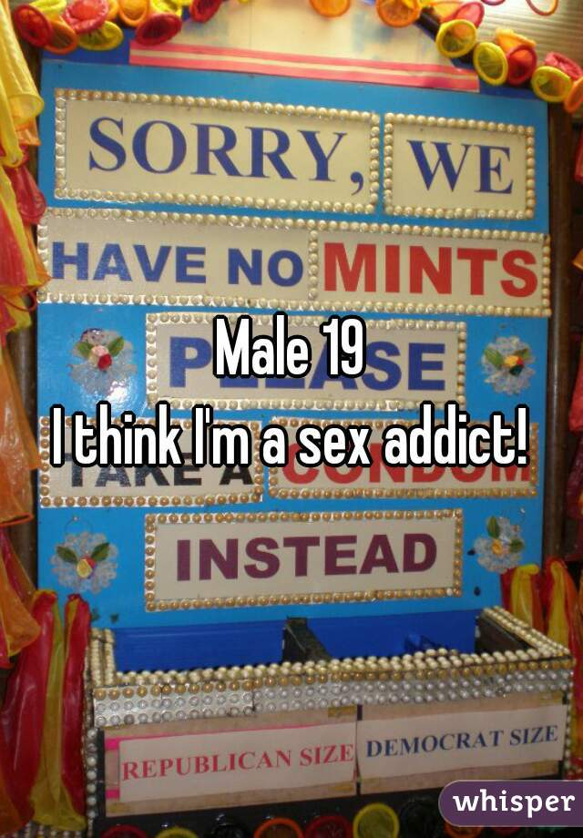 Male 19 I think I'm a sex addict!