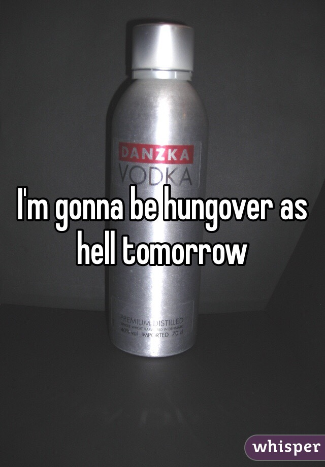 I'm gonna be hungover as hell tomorrow