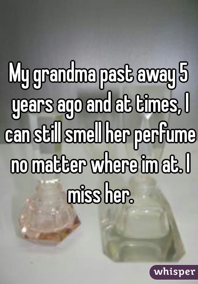 My grandma past away 5 years ago and at times, I can still smell her perfume no matter where im at. I miss her.