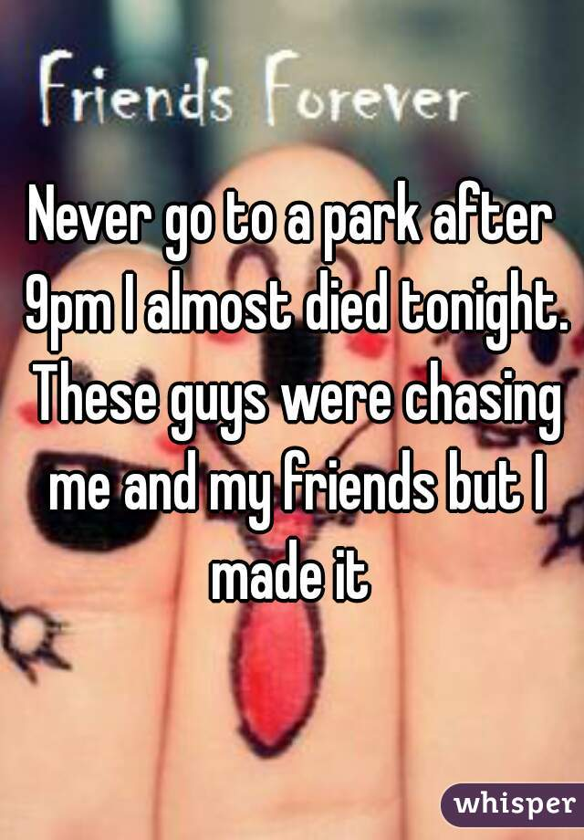 Never go to a park after 9pm I almost died tonight. These guys were chasing me and my friends but I made it