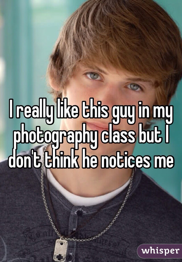 I really like this guy in my photography class but I don't think he notices me