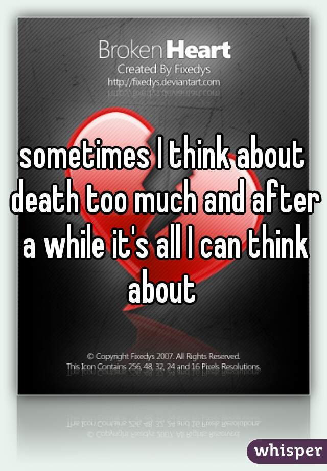 sometimes I think about death too much and after a while it's all I can think about
