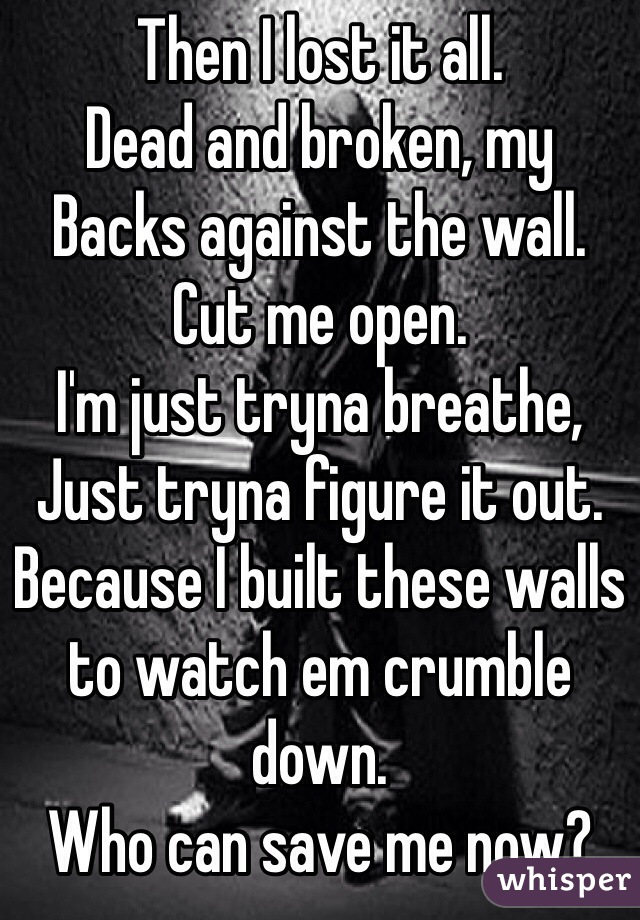 Then I lost it all. Dead and broken, my Backs against the wall. Cut me open. I'm just tryna breathe, Just tryna figure it out. Because I built these walls to watch em crumble down. Who can save me now?