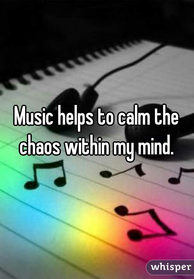 Music helps to calm the chaos within my mind.