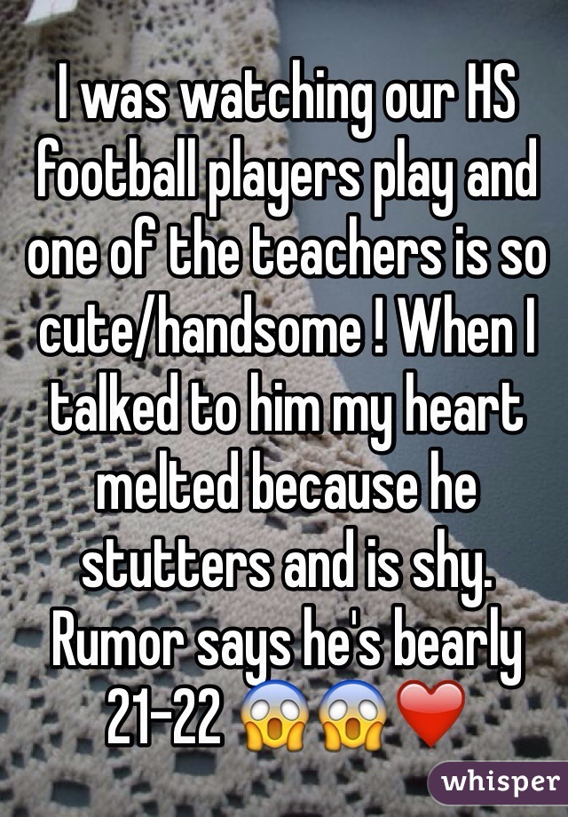 I was watching our HS football players play and one of the teachers is so cute/handsome ! When I talked to him my heart melted because he stutters and is shy. Rumor says he's bearly 21-22 😱😱❤️