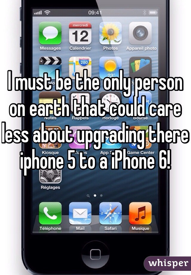 I must be the only person on earth that could care less about upgrading there iphone 5 to a iPhone 6!