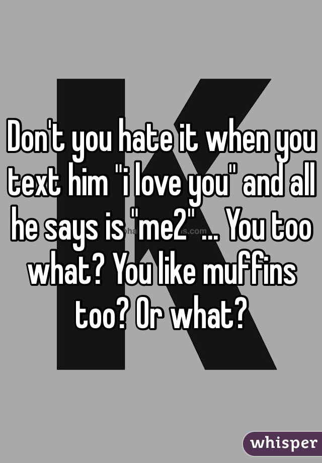 """Don't you hate it when you text him """"i love you"""" and all he says is """"me2"""" ... You too what? You like muffins too? Or what?"""