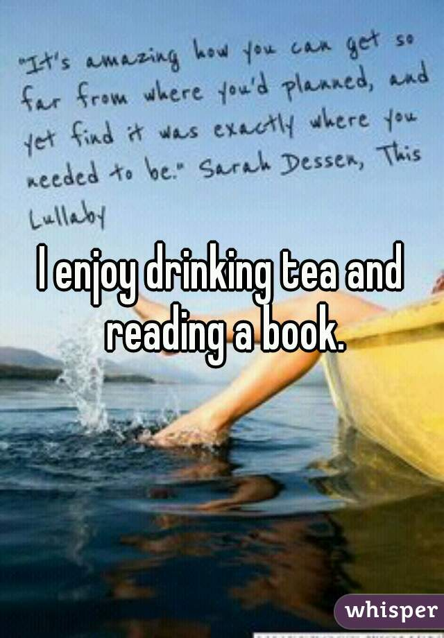 I enjoy drinking tea and reading a book.