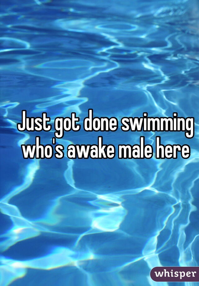 Just got done swimming who's awake male here