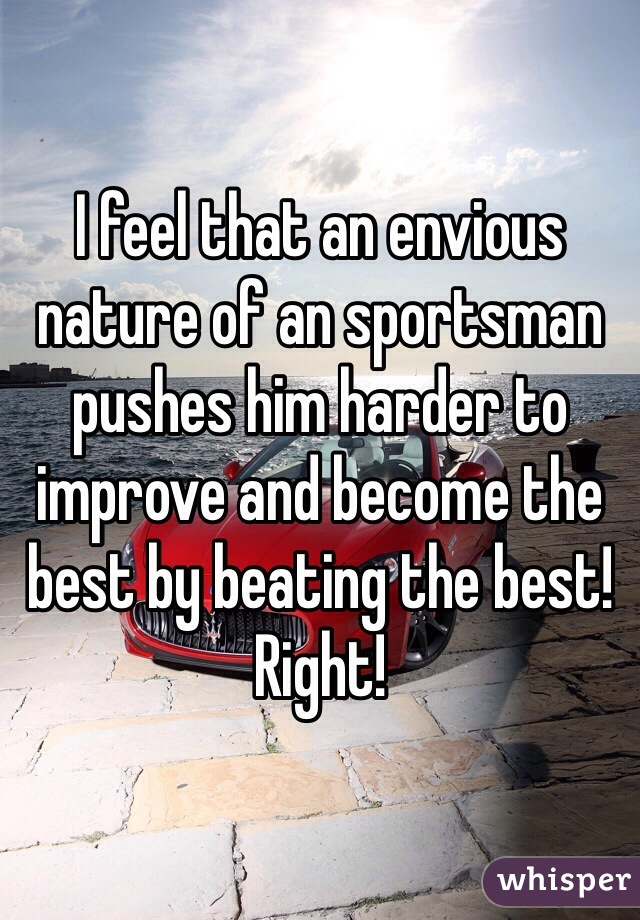 I feel that an envious nature of an sportsman pushes him harder to improve and become the best by beating the best! Right!