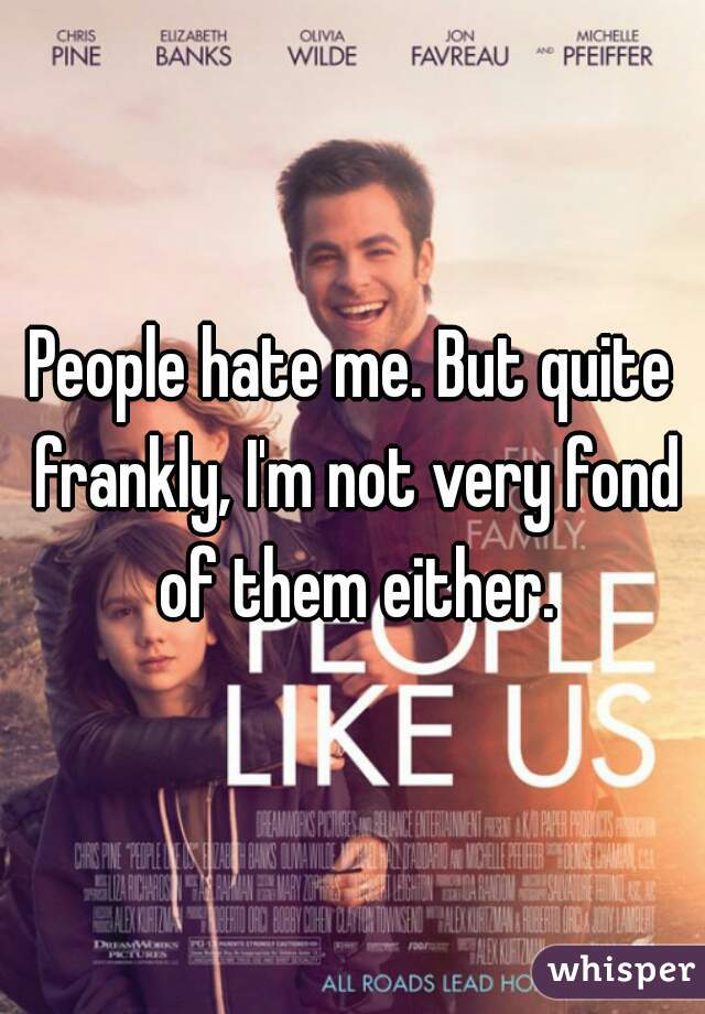 People hate me. But quite frankly, I'm not very fond of them either.