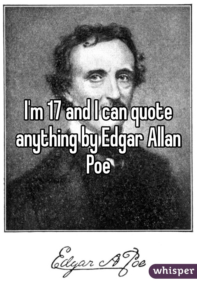I'm 17 and I can quote anything by Edgar Allan Poe