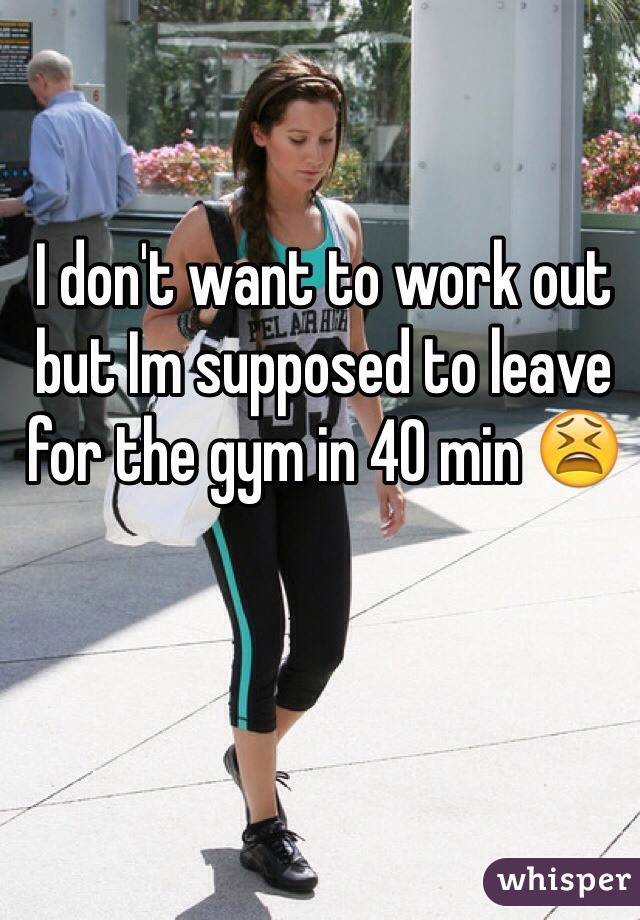 I don't want to work out but Im supposed to leave for the gym in 40 min 😫
