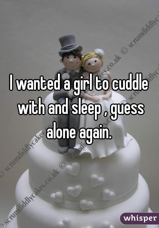 I wanted a girl to cuddle with and sleep , guess alone again.