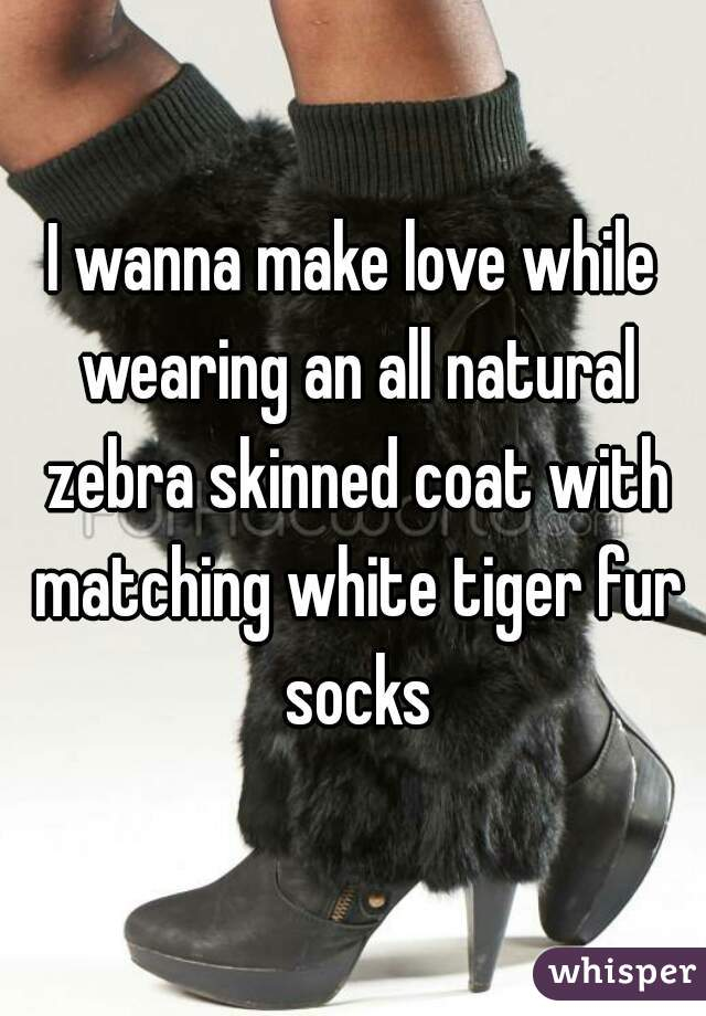 I wanna make love while wearing an all natural zebra skinned coat with matching white tiger fur socks