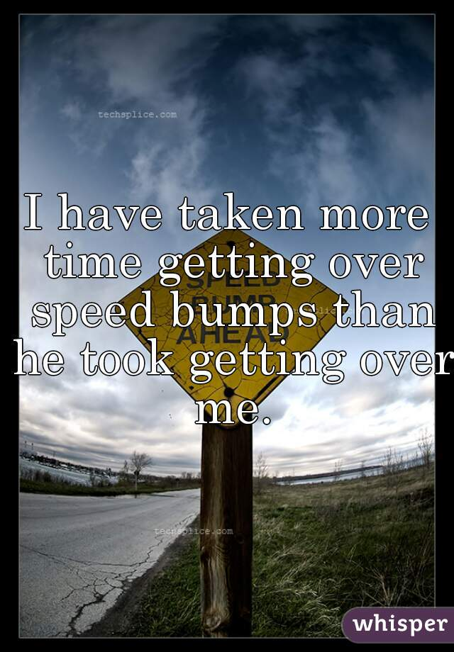 I have taken more time getting over speed bumps than he took getting over me.
