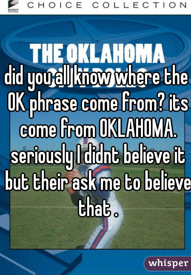 did you all know where the OK phrase come from? its come from OKLAHOMA. seriously I didnt believe it but their ask me to believe that .