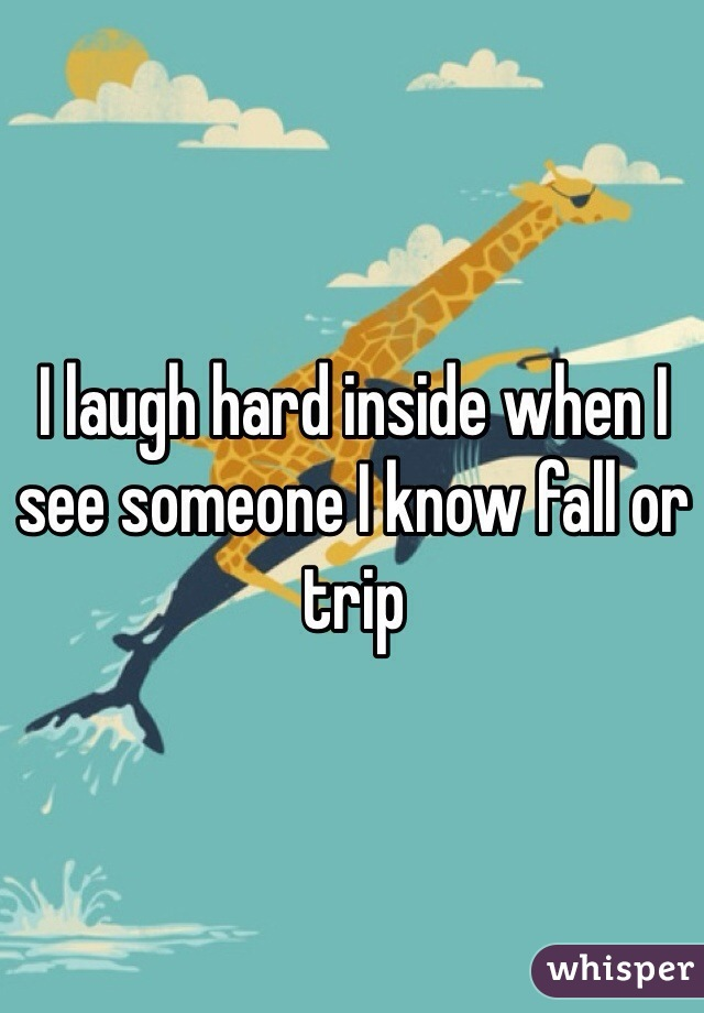 I laugh hard inside when I see someone I know fall or trip