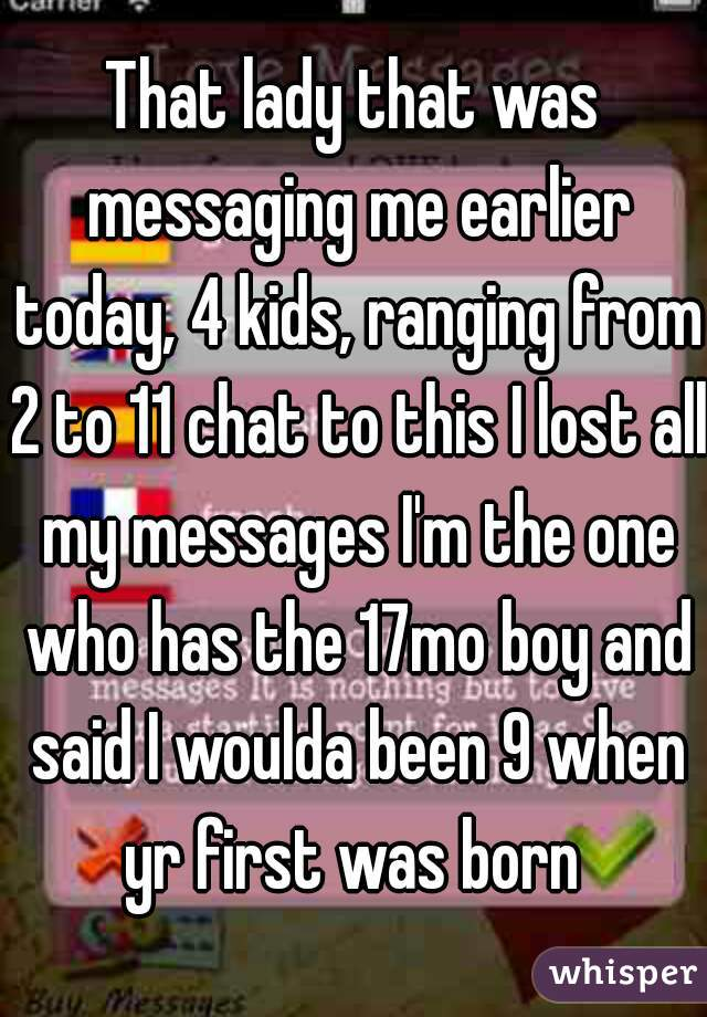 That lady that was messaging me earlier today, 4 kids, ranging from 2 to 11 chat to this I lost all my messages I'm the one who has the 17mo boy and said I woulda been 9 when yr first was born