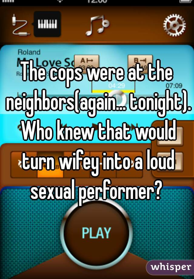The cops were at the neighbors(again... tonight). Who knew that would turn wifey into a loud sexual performer?